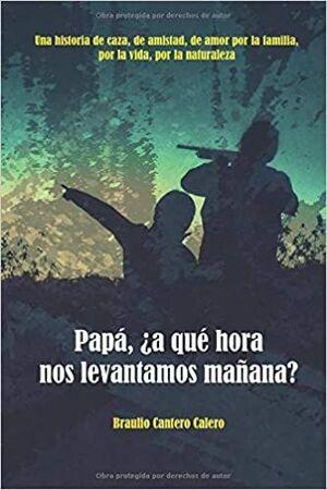 PAPÁ, ¿A QUÉ HORA NOS LEVANTAMOS MAÑANA? : UNA HISTORIA DE CAZA, DE AMISTAD, DE AMOR POR LA FAMILIA,